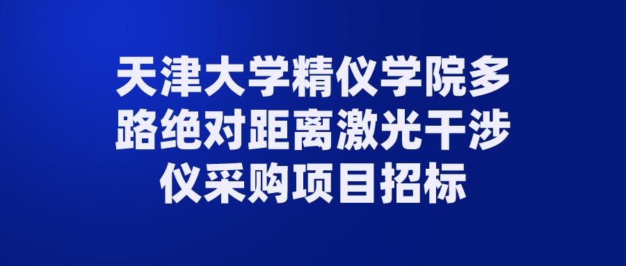 天津大學精儀學院多路絕對距離激光干涉儀采購項目招標