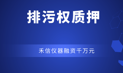 广东排污权质押融资项目落地 禾信仪器融资千万元