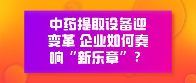 """中藥提取設備迎變革 企業如何奏響""""新樂章""""?"""