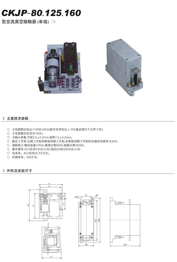 一、 主要技术参数 1. 主电路额定电压1140V,50HZ(能在电网电压±15%波动下正常工作)。 2. 主电路额定电流至80A.125A.160A.250A。 3. 主触头参数:开距2.0±0.2(mm),超程1.0±0.2(mm)。 4. 额定工作制:长期工作制和断续周期工作制,在断续周期工作制时的通电持续率为40%。 5.